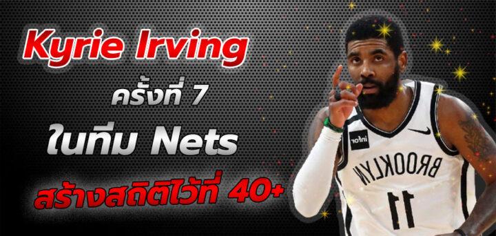 Kyrie Irving ครั้งที่ 7 กับ Nets สร้างสถิติไว้ที่ 40+